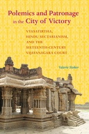 Polemics and Patronage in the City of Victory: Vyasatirtha, Hindu Sectarianism, and the Sixteenth-Century Vijayanagara Court