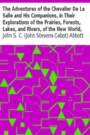 The Adventures of the Chevalier De La Salle and His Companions, in Their Explorations of the Prairies, Forests, Lakes, and Rivers, of the New World, and Their Interviews with the Savage Tribes, Two Hundred Years Ago