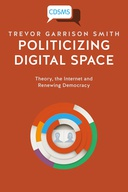 Politicizing Digital Space: Theory, the Internet, and Renewing Democracy