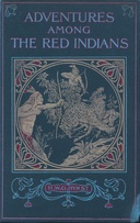 Adventures Among the Red Indians Romantic Incidents and Perils Amongst the Indians of North and South America