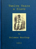 Twelve Years a Slave Narrative of Solomon Northup, a Citizen of New-York, Kidnapped in Washington City in 1841, and Rescued in 1853, from a Cotton Plantation near the Red River in Louisiana