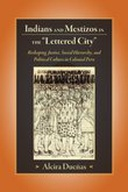 """Indians and Mestizos in the """"Lettered City"""" : Reshaping Justice, Social Hierarchy, and Political Culture in Colonial Peru"""